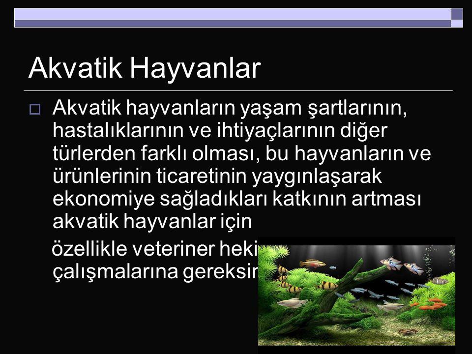 Akvatik Hayvanlar  Akvatik hayvanların yaşam şartlarının, hastalıklarının ve ihtiyaçlarının diğer türlerden farklı olması, bu hayvanların ve ürünleri