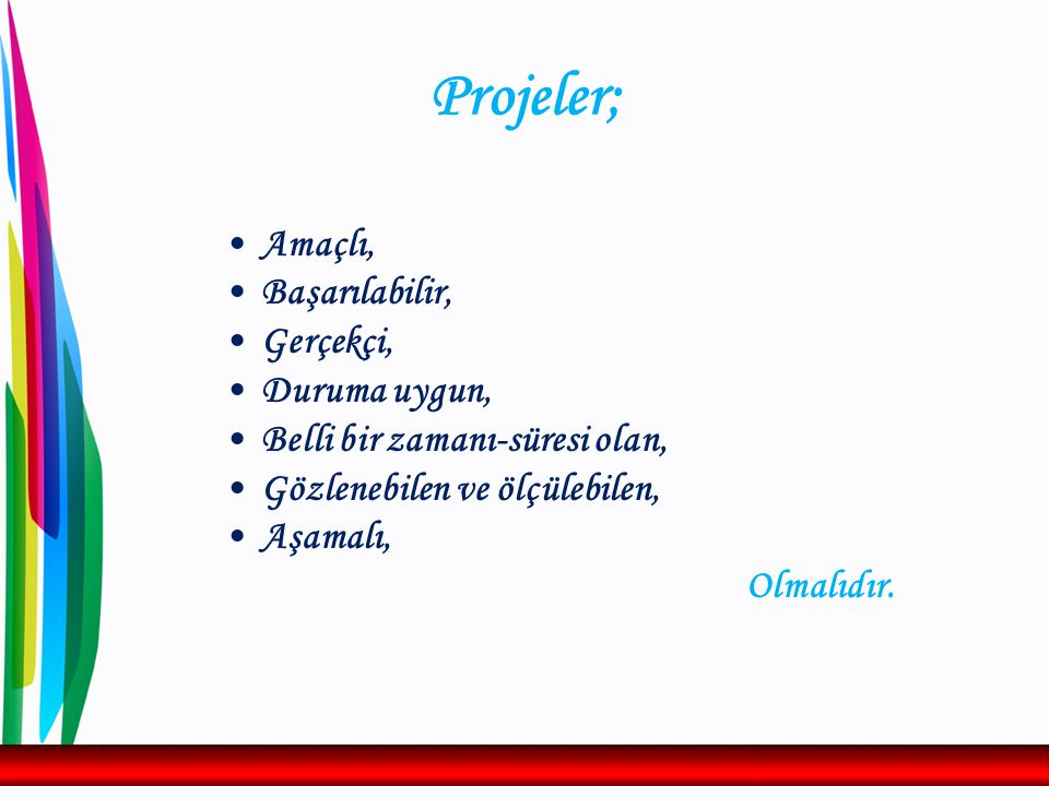 Projeler: SMART Olmalı  S PECIFIC (Spesifik), ölçmesi gereken şeyi ölçen  M EASURABLE (Ölçülebilir) Kabul edilebilir maliyetler içerisinde niteliksel ve/veya niceliksel olarak ölçülebilir olmalı  A CHIEVABLE (Başarılabilir) Hedefi gerçekleştirmek mümkün olmalıdır.