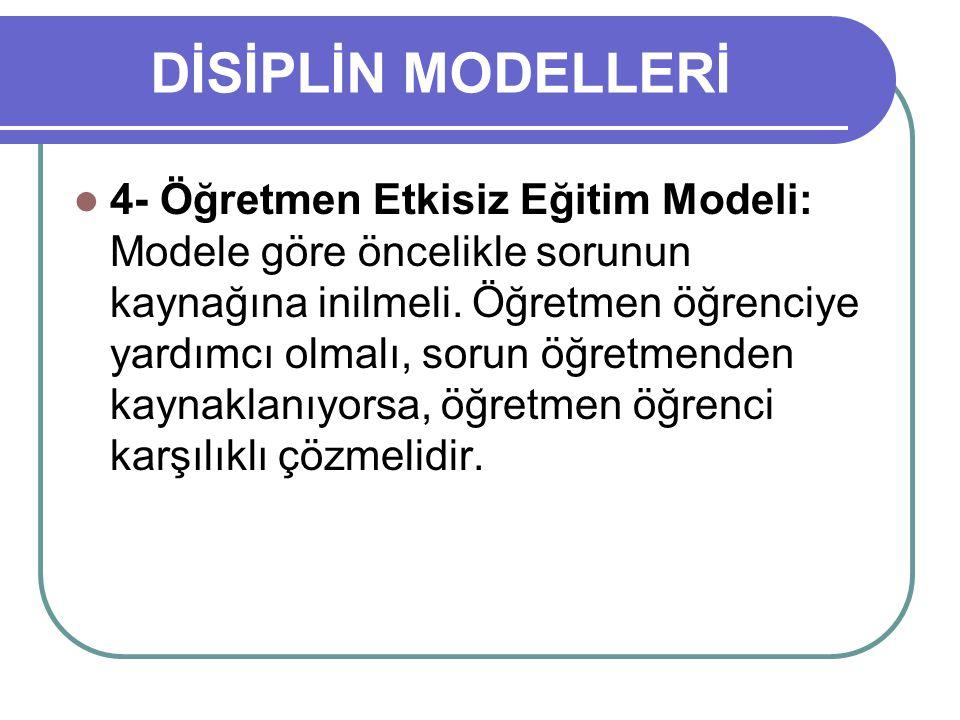 DİSİPLİN MODELLERİ 4- Öğretmen Etkisiz Eğitim Modeli: Modele göre öncelikle sorunun kaynağına inilmeli. Öğretmen öğrenciye yardımcı olmalı, sorun öğre