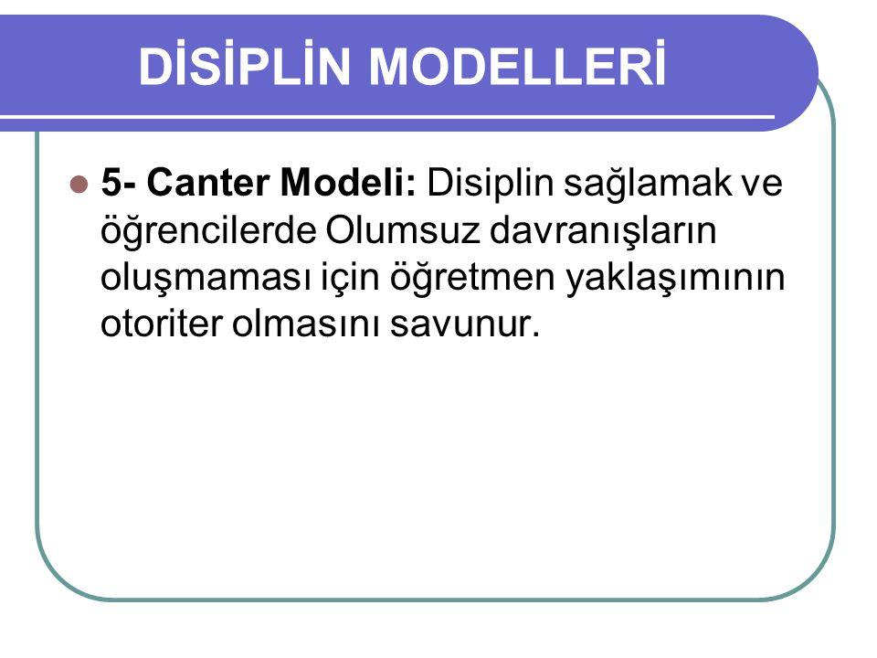 DİSİPLİN MODELLERİ 5- Canter Modeli: Disiplin sağlamak ve öğrencilerde Olumsuz davranışların oluşmaması için öğretmen yaklaşımının otoriter olmasını s