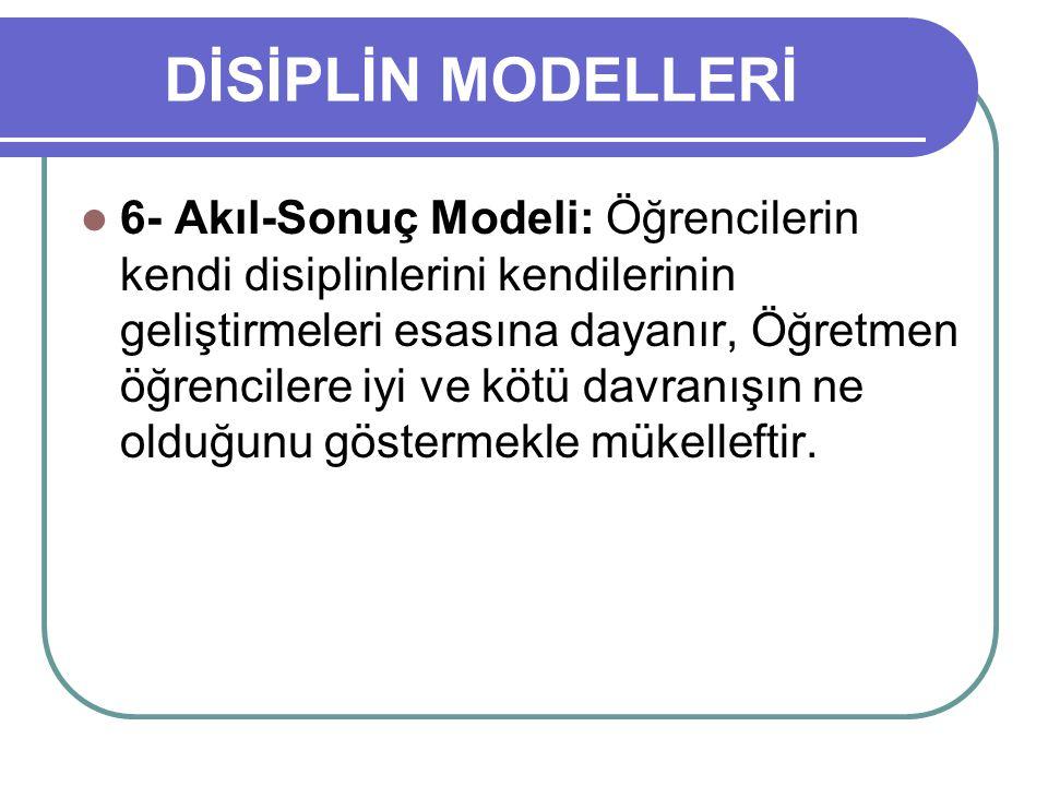 DİSİPLİN MODELLERİ 6- Akıl-Sonuç Modeli: Öğrencilerin kendi disiplinlerini kendilerinin geliştirmeleri esasına dayanır, Öğretmen öğrencilere iyi ve kö