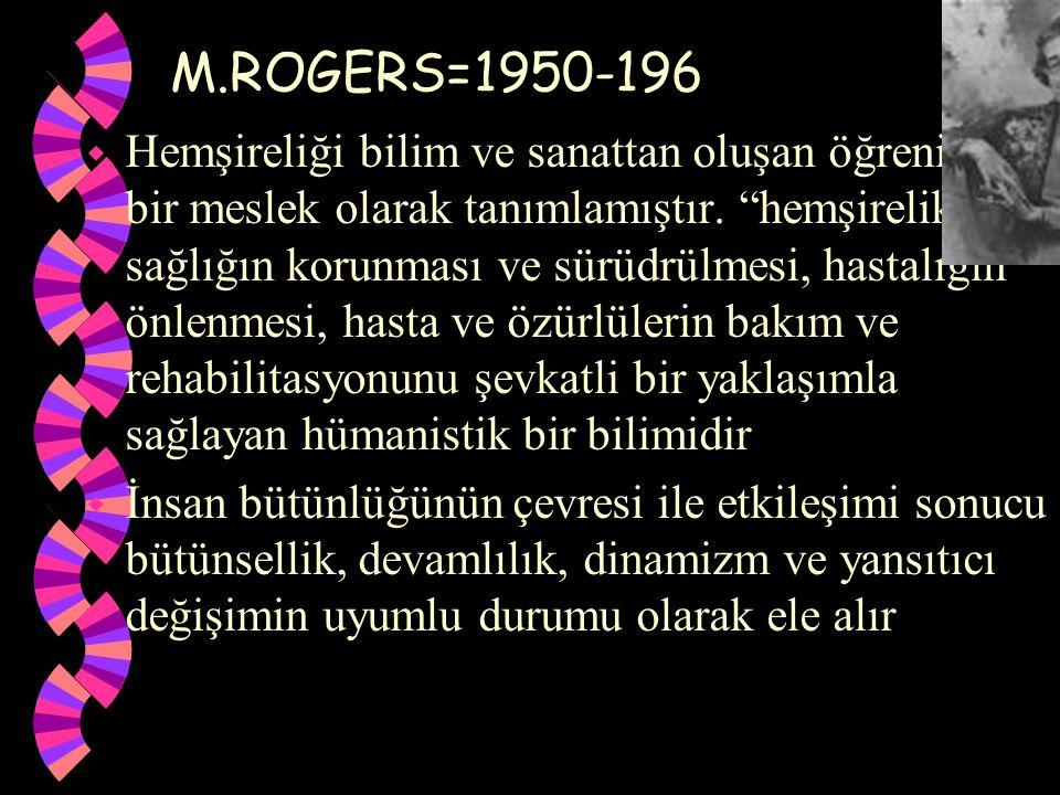 """M.ROGERS=1950-196 w Hemşireliği bilim ve sanattan oluşan öğrenilmiş bir meslek olarak tanımlamıştır. """"hemşirelik, sağlığın korunması ve sürüdrülmesi,"""