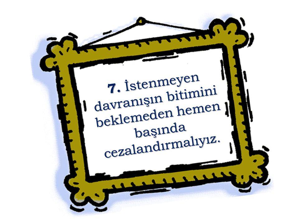7. İstenmeyen davranışın bitimini beklemeden hemen başında cezalandırmalıyız.