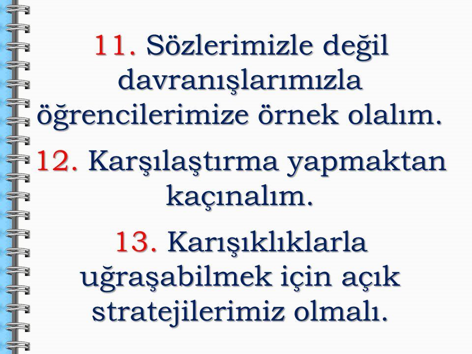 11. Sözlerimizle değil davranışlarımızla öğrencilerimize örnek olalım. 12. Karşılaştırma yapmaktan kaçınalım. 13. Karışıklıklarla uğraşabilmek için aç