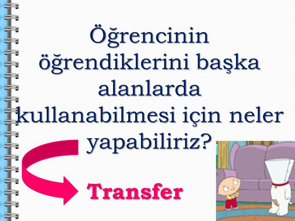 Öğrencinin öğrendiklerini başka alanlarda kullanabilmesi için neler yapabiliriz? Transfer Transfer