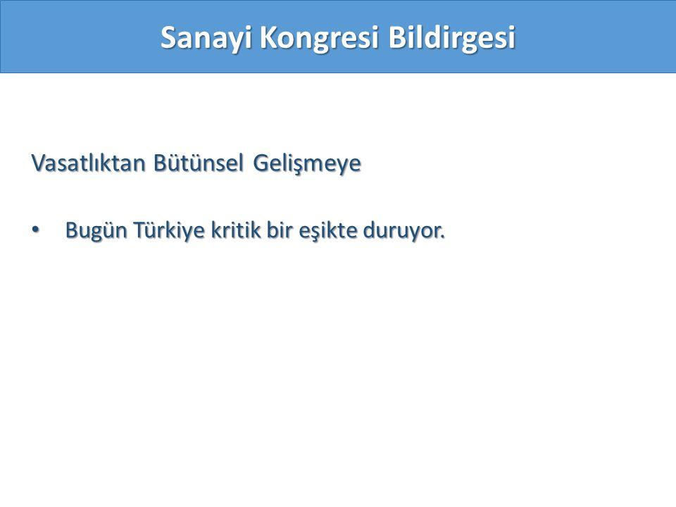 Vasatlıktan Bütünsel Gelişmeye Bugün Türkiye kritik bir eşikte duruyor. Bugün Türkiye kritik bir eşikte duruyor. Sanayi Kongresi Bildirgesi