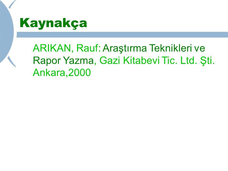 Kaynakça ARIKAN, Rauf: Araştırma Teknikleri ve Rapor Yazma, Gazi Kitabevi Tic. Ltd. Şti. Ankara,2000