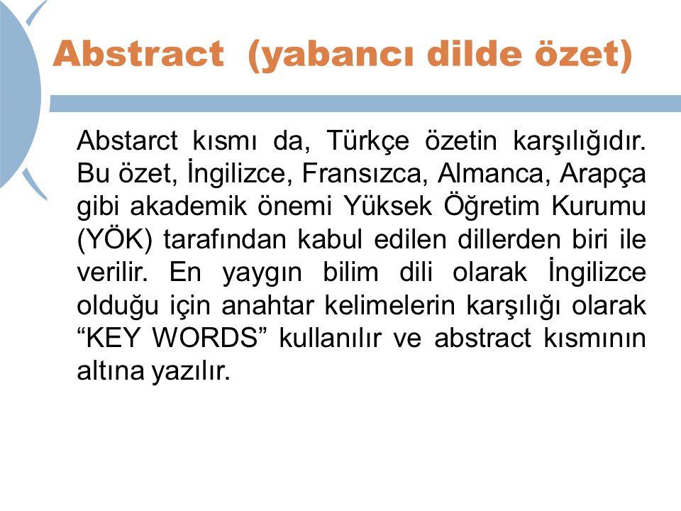 Abstract (yabancı dilde özet) Abstarct kısmı da, Türkçe özetin karşılığıdır. Bu özet, İngilizce, Fransızca, Almanca, Arapça gibi akademik önemi Yüksek