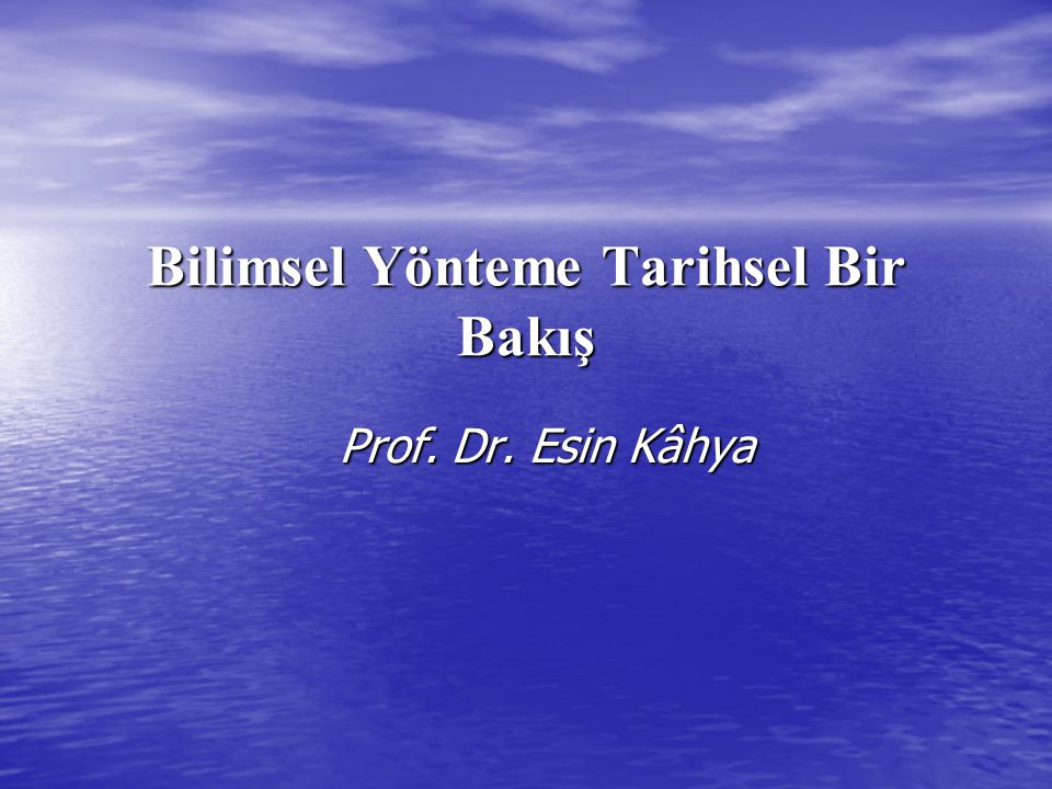 Bilimsel Yönteme Tarihsel Bir Bakış Prof. Dr. Esin Kâhya