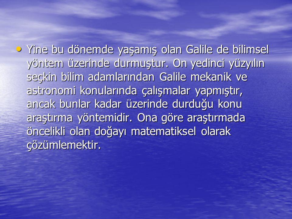 Yine bu dönemde yaşamış olan Galile de bilimsel yöntem üzerinde durmuştur. On yedinci yüzyılın seçkin bilim adamlarından Galile mekanik ve astronomi k