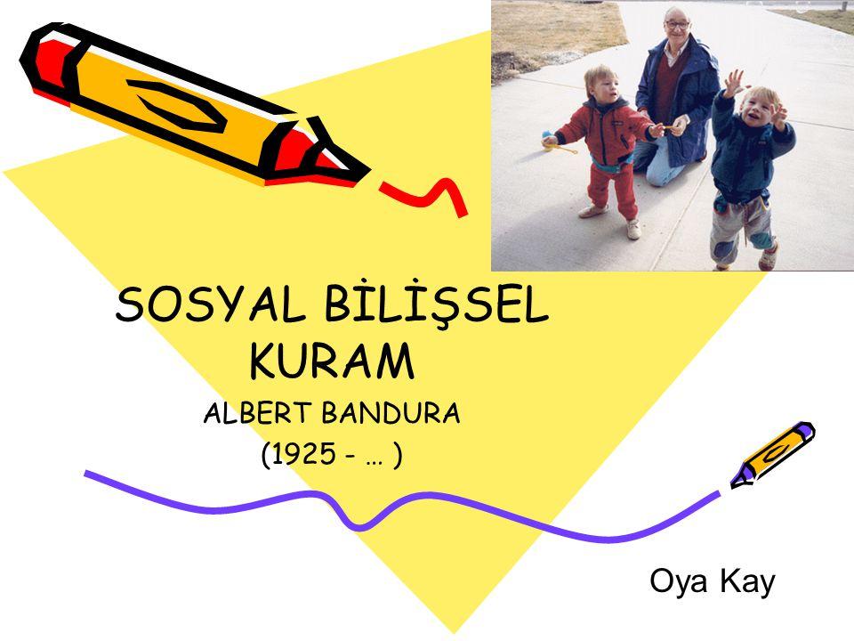 SOSYAL BİLİŞSEL KURAM ALBERT BANDURA (1925 - … ) Oya Kay