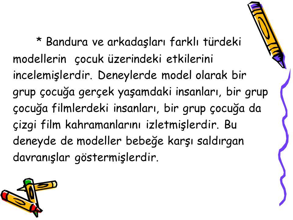 * Bandura ve arkadaşları farklı türdeki modellerin çocuk üzerindeki etkilerini incelemişlerdir. Deneylerde model olarak bir grup çocuğa gerçek yaşamda