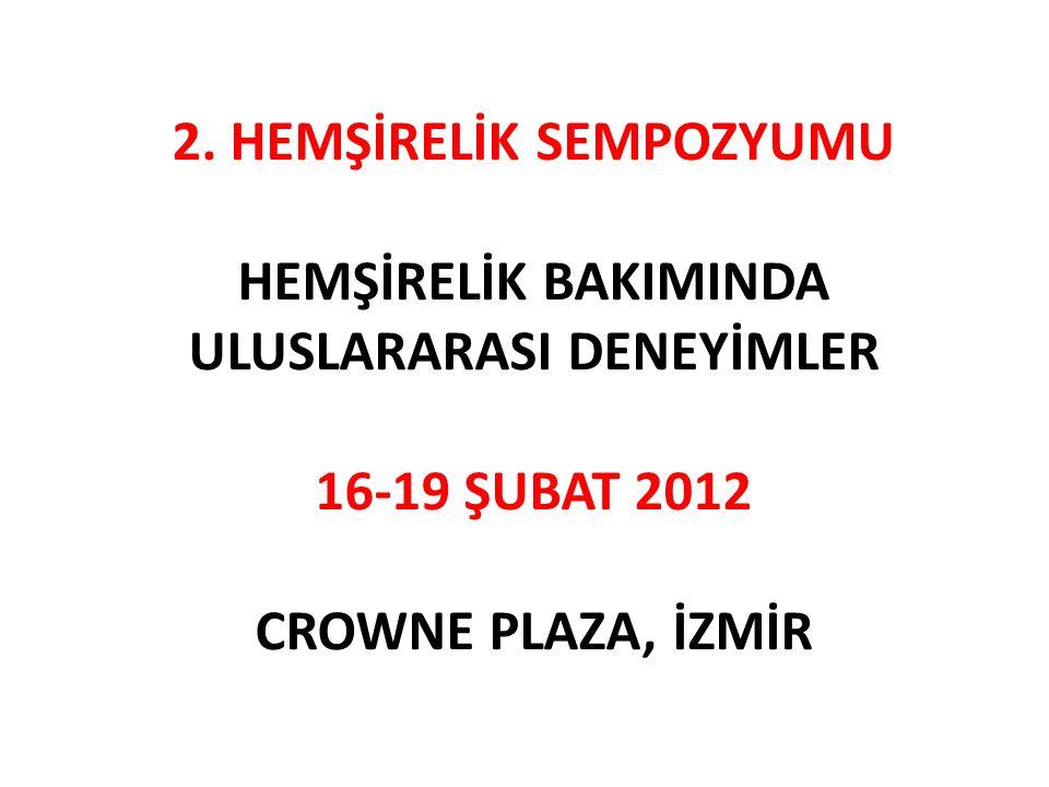 2. HEMŞİRELİK SEMPOZYUMU HEMŞİRELİK BAKIMINDA ULUSLARARASI DENEYİMLER 16-19 ŞUBAT 2012 CROWNE PLAZA, İZMİR