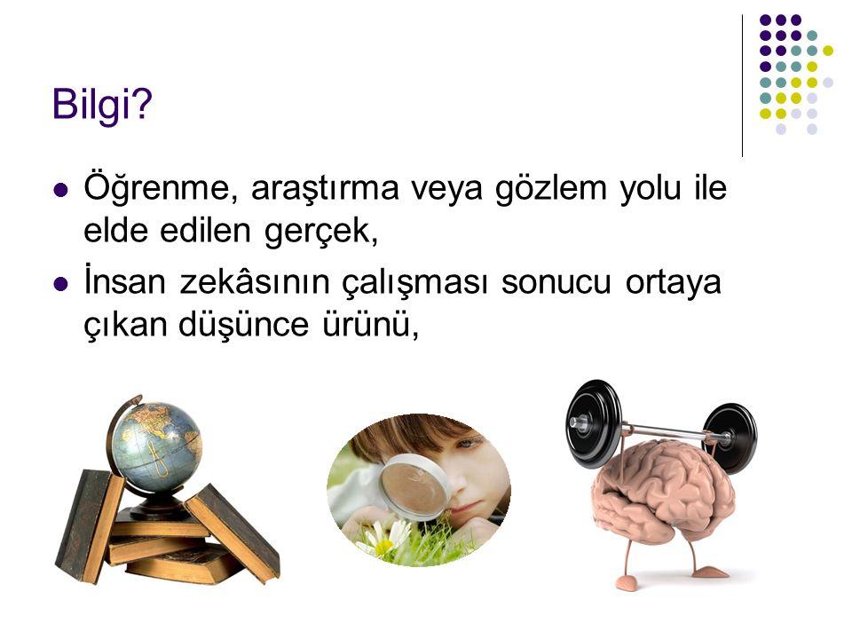Bilgi? Öğrenme, araştırma veya gözlem yolu ile elde edilen gerçek, İnsan zekâsının çalışması sonucu ortaya çıkan düşünce ürünü,