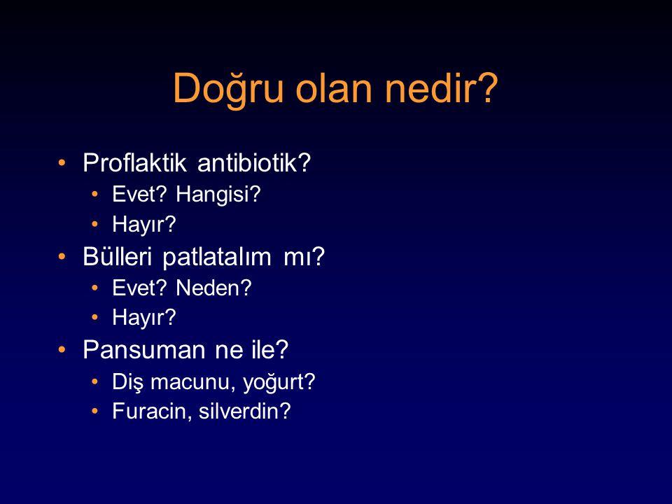 Doğru olan nedir? Proflaktik antibiotik? Evet? Hangisi? Hayır? Bülleri patlatalım mı? Evet? Neden? Hayır? Pansuman ne ile? Diş macunu, yoğurt? Furacin
