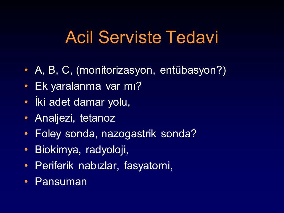 Acil Serviste Tedavi A, B, C, (monitorizasyon, entübasyon?) Ek yaralanma var mı? İki adet damar yolu, Analjezi, tetanoz Foley sonda, nazogastrik sonda