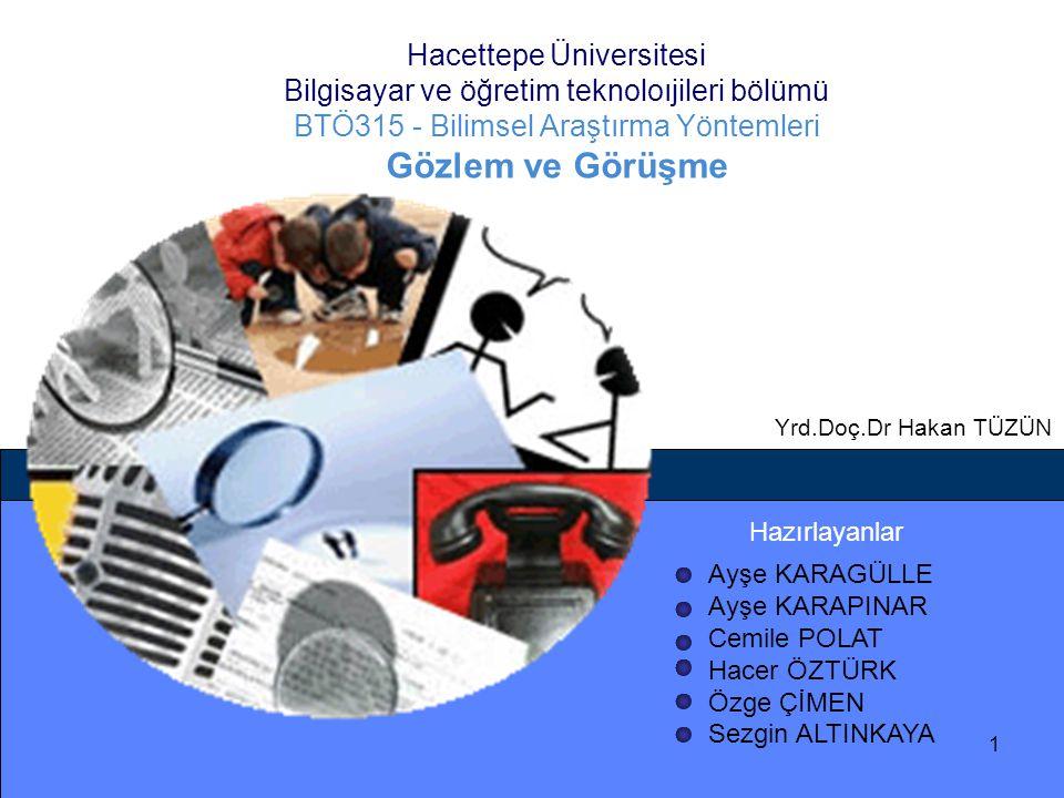 Hacettepe Üniversitesi Bilgisayar ve öğretim teknoloıjileri bölümü BTÖ315 - Bilimsel Araştırma Yöntemleri Gözlem ve Görüşme Hazırlayanlar Ayşe KARAGÜL