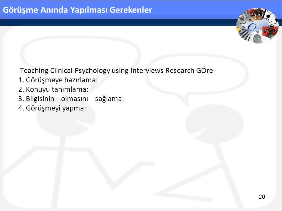 Görüşme Anında Yapılması Gerekenler Teaching Clinical Psychology using Interviews Research GÖre 1. Görüşmeye hazırlama: 2. Konuyu tanımlama: 3. Bilgis