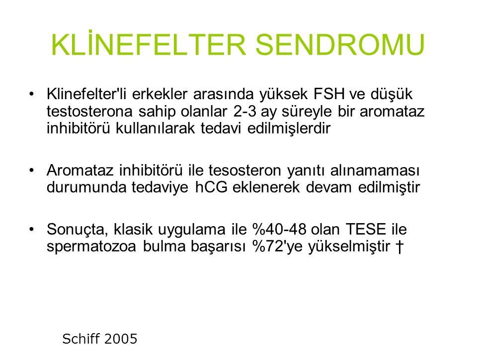 KLİNEFELTER SENDROMU Klinefelter li erkekler arasında yüksek FSH ve düşük testosterona sahip olanlar 2-3 ay süreyle bir aromataz inhibitörü kullanılarak tedavi edilmişlerdir Aromataz inhibitörü ile tesosteron yanıtı alınamaması durumunda tedaviye hCG eklenerek devam edilmiştir Sonuçta, klasik uygulama ile %40-48 olan TESE ile spermatozoa bulma başarısı %72 ye yükselmiştir † Schiff 2005