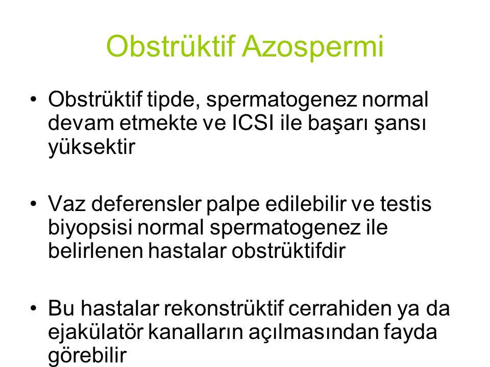 Obstrüktif Azospermi Obstrüktif tipde, spermatogenez normal devam etmekte ve ICSI ile başarı şansı yüksektir Vaz deferensler palpe edilebilir ve testis biyopsisi normal spermatogenez ile belirlenen hastalar obstrüktifdir Bu hastalar rekonstrüktif cerrahiden ya da ejakülatör kanalların açılmasından fayda görebilir