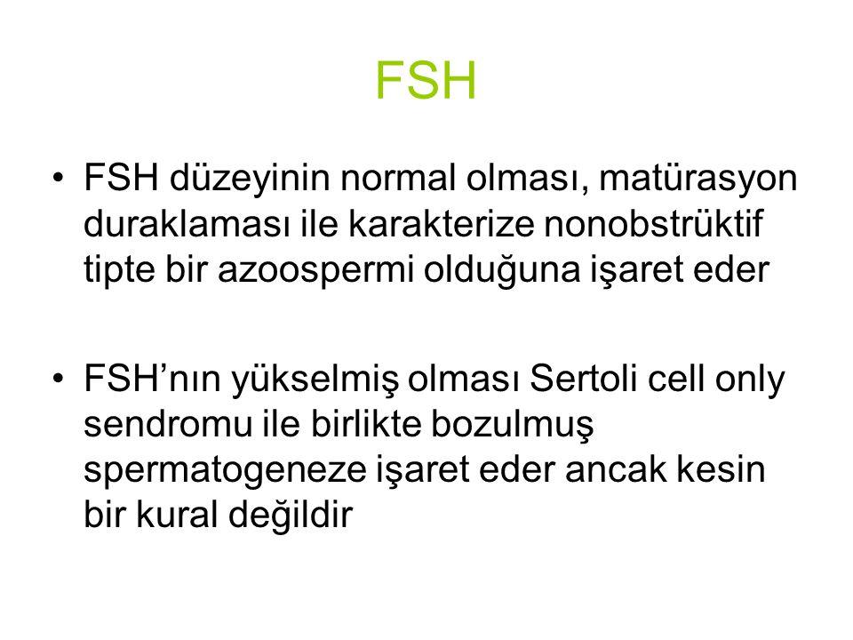 FSH FSH düzeyinin normal olması, matürasyon duraklaması ile karakterize nonobstrüktif tipte bir azoospermi olduğuna işaret eder FSH'nın yükselmiş olması Sertoli cell only sendromu ile birlikte bozulmuş spermatogeneze işaret eder ancak kesin bir kural değildir