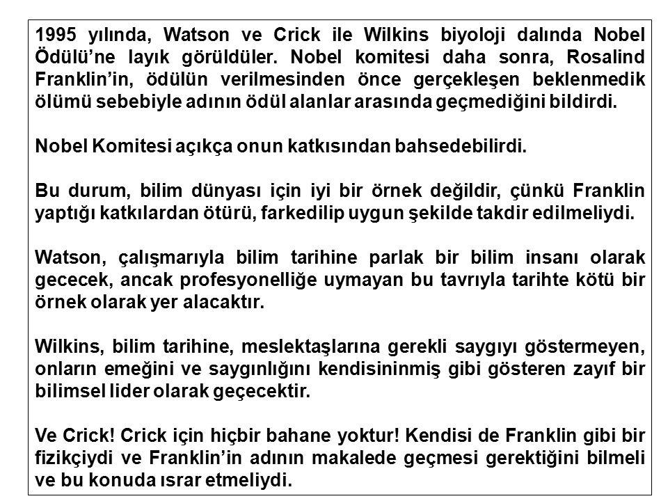 1995 yılında, Watson ve Crick ile Wilkins biyoloji dalında Nobel Ödülü'ne layık görüldüler. Nobel komitesi daha sonra, Rosalind Franklin'in, ödülün ve