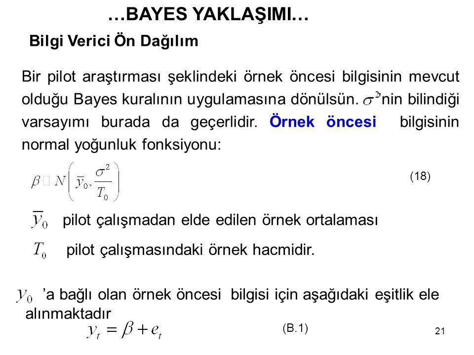 21 …BAYES YAKLAŞIMI… Bilgi Verici Ön Dağılım Bir pilot araştırması şeklindeki örnek öncesi bilgisinin mevcut olduğu Bayes kuralının uygulamasına dönül