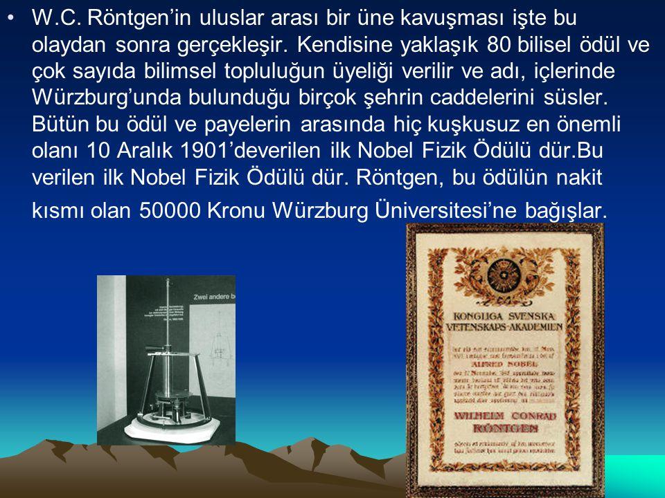 W.C. Röntgen'in uluslar arası bir üne kavuşması işte bu olaydan sonra gerçekleşir. Kendisine yaklaşık 80 bilisel ödül ve çok sayıda bilimsel topluluğu