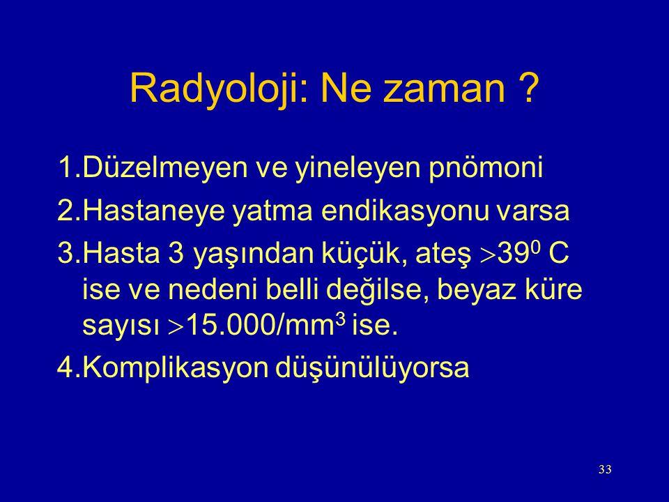 33 Radyoloji: Ne zaman ? 1.Düzelmeyen ve yineleyen pnömoni 2.Hastaneye yatma endikasyonu varsa 3.Hasta 3 yaşından küçük, ateş  39 0 C ise ve nedeni b