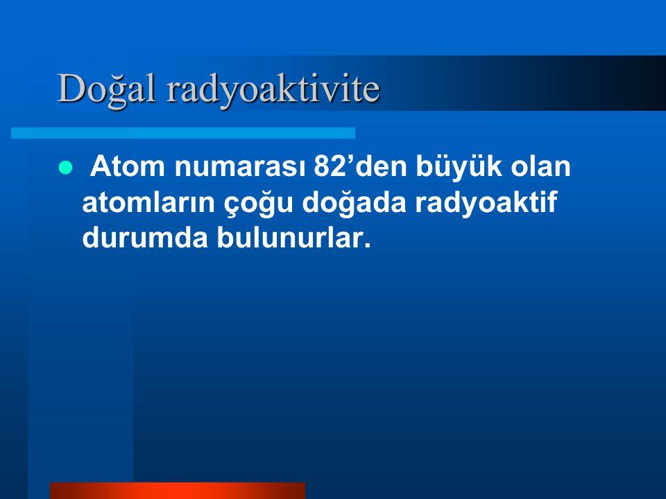 Doğal radyoaktivite Atom numarası 82'den büyük olan atomların çoğu doğada radyoaktif durumda bulunurlar.