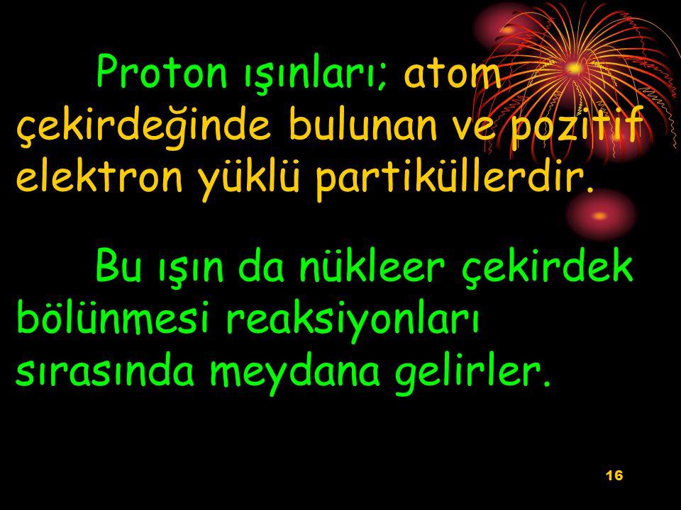 16 Proton ışınları; atom çekirdeğinde bulunan ve pozitif elektron yüklü partiküllerdir. Bu ışın da nükleer çekirdek bölünmesi reaksiyonları sırasında
