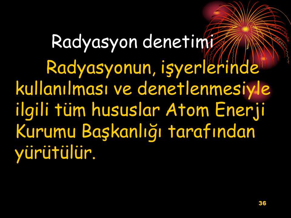 36 Radyasyon denetimi Radyasyonun, işyerlerinde kullanılması ve denetlenmesiyle ilgili tüm hususlar Atom Enerji Kurumu Başkanlığı tarafından yürütülür