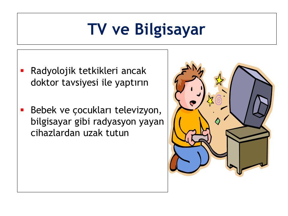 TV ve Bilgisayar  Radyolojik tetkikleri ancak doktor tavsiyesi ile yaptırın  Bebek ve çocukları televizyon, bilgisayar gibi radyasyon yayan cihazlar