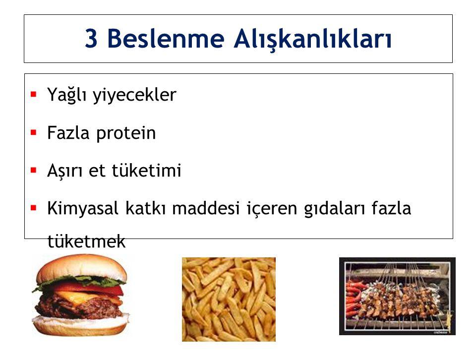 3 Beslenme Alışkanlıkları  Yağlı yiyecekler  Fazla protein  Aşırı et tüketimi  Kimyasal katkı maddesi içeren gıdaları fazla tüketmek