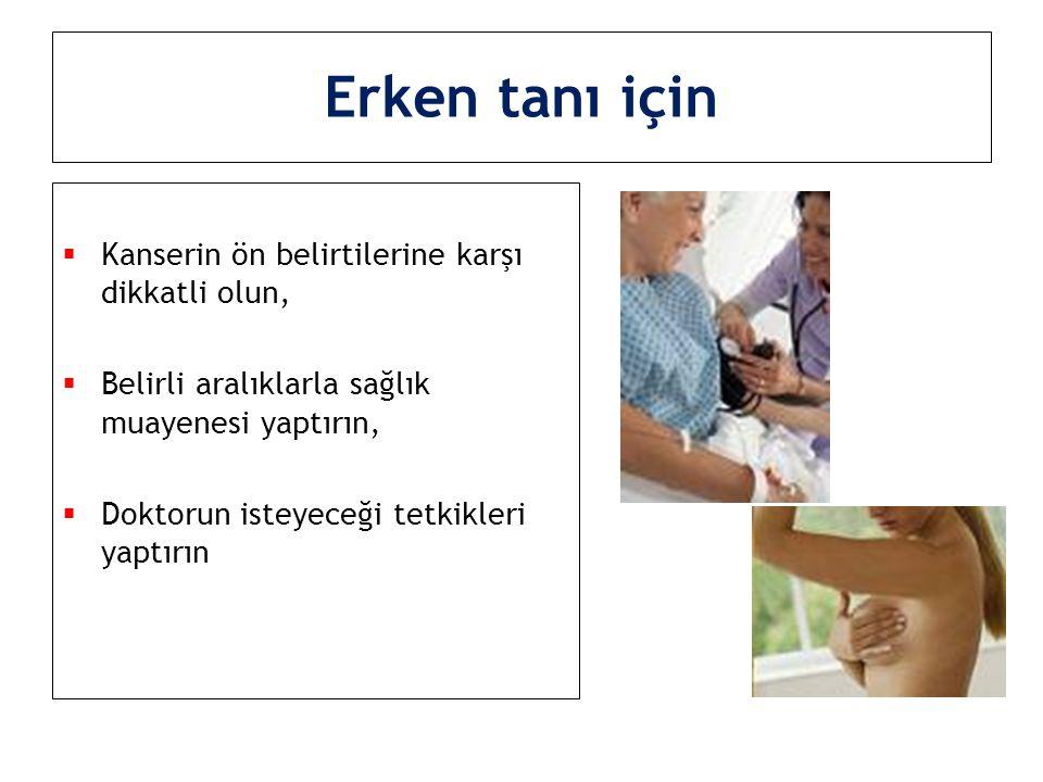 Erken tanı için  Kanserin ön belirtilerine karşı dikkatli olun,  Belirli aralıklarla sağlık muayenesi yaptırın,  Doktorun isteyeceği tetkikleri yap