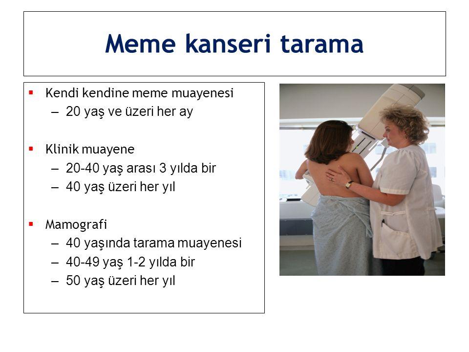 Meme kanseri tarama  Kendi kendine meme muayenesi –20 yaş ve üzeri her ay  Klinik muayene –20-40 yaş arası 3 yılda bir –40 yaş üzeri her yıl  Mamog