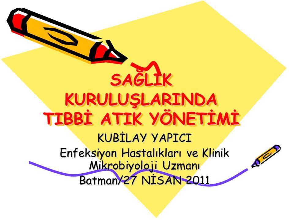SAĞLIK KURULUŞLARINDA TIBBİ ATIK YÖNETİMİ KUBİLAY YAPICI Enfeksiyon Hastalıkları ve Klinik Mikrobiyoloji Uzmanı Batman/27 NİSAN 2011