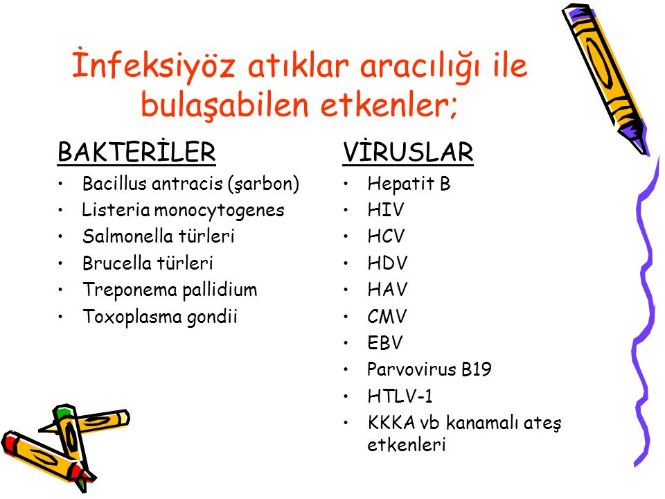 İnfeksiyöz atıklar aracılığı ile bulaşabilen etkenler; BAKTERİLER Bacillus antracis (şarbon) Listeria monocytogenes Salmonella türleri Brucella türleri Treponema pallidium Toxoplasma gondii VİRUSLAR Hepatit B HIV HCV HDV HAV CMV EBV Parvovirus B19 HTLV-1 KKKA vb kanamalı ateş etkenleri