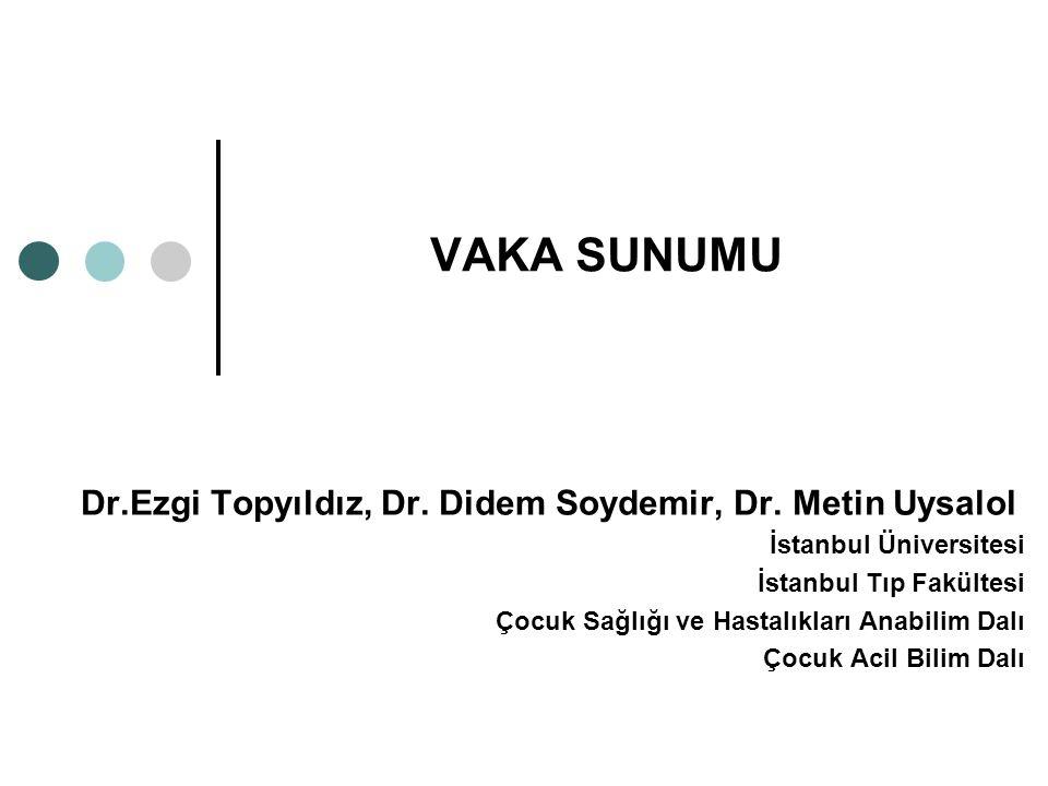 VAKA SUNUMU Dr.Ezgi Topyıldız, Dr. Didem Soydemir, Dr. Metin Uysalol İstanbul Üniversitesi İstanbul Tıp Fakültesi Çocuk Sağlığı ve Hastalıkları Anabil