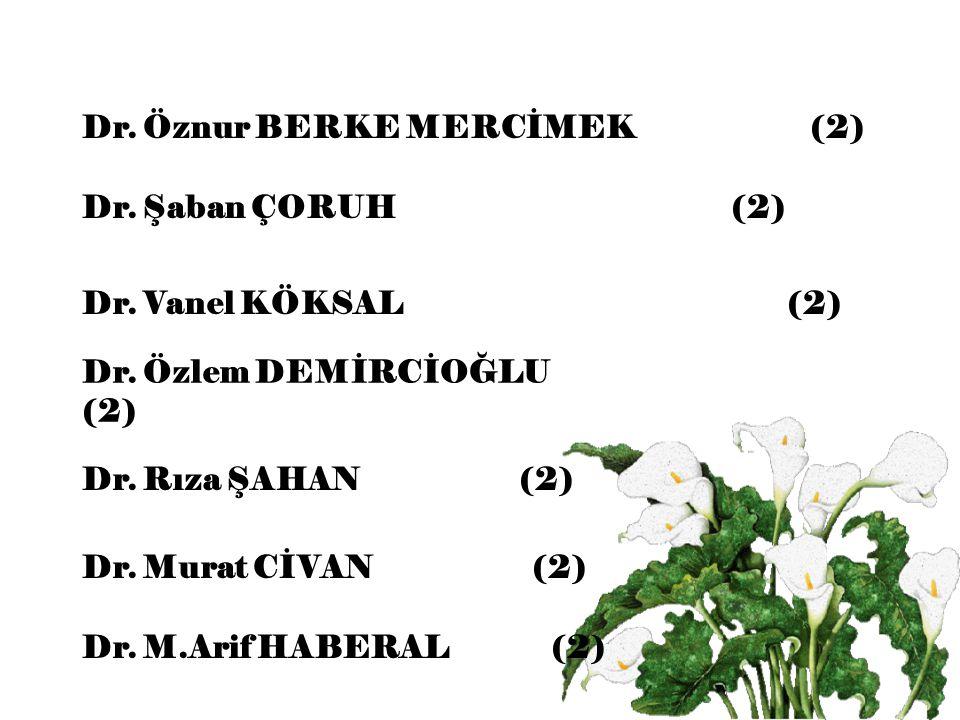 Dr. Şaban ÇORUH (2) Dr. Vanel KÖKSAL (2) Dr. Özlem DEMİRCİOĞLU (2) Dr. Rıza ŞAHAN (2) Dr. Murat CİVAN (2) Dr. M.Arif HABERAL (2) Dr. Öznur BERKE MERCİ