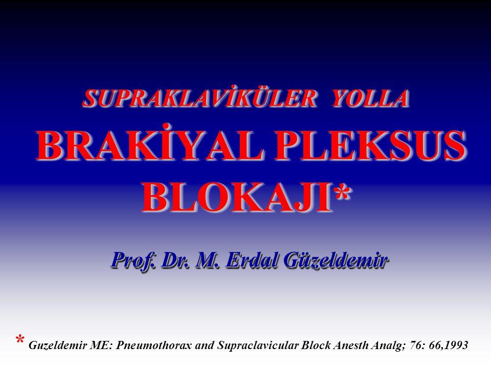 SUPRAKLAVİKÜLER YOLLA BRAKİYAL PLEKSUS BLOKAJI * * Guzeldemir ME: Pneumothorax and Supraclavicular Block Anesth Analg; 76: 66,1993 Prof. Dr. M. Erdal