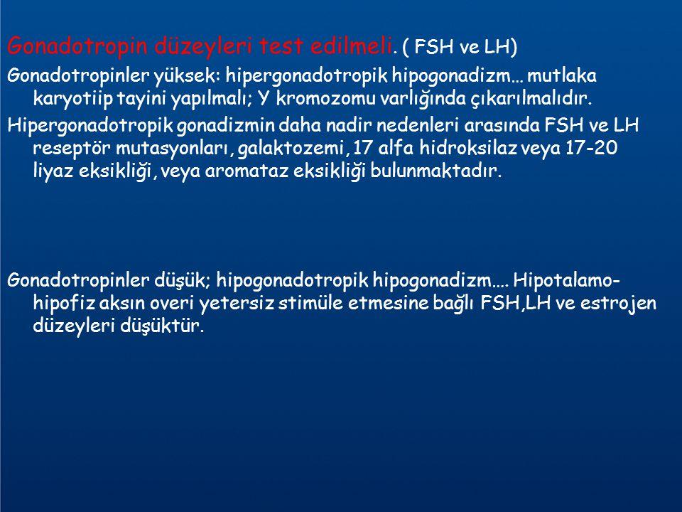 Gonadotropin düzeyleri test edilmeli. ( FSH ve LH) Gonadotropinler yüksek: hipergonadotropik hipogonadizm… mutlaka karyotiip tayini yapılmalı; Y kromo