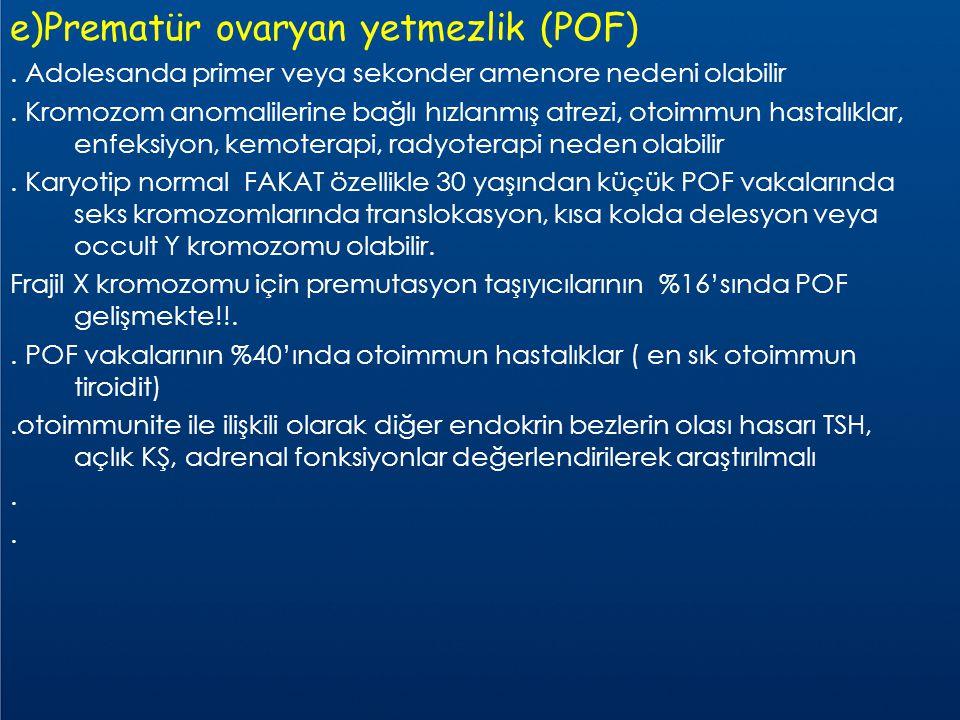 e)Prematür ovaryan yetmezlik (POF). Adolesanda primer veya sekonder amenore nedeni olabilir. Kromozom anomalilerine bağlı hızlanmış atrezi, otoimmun h