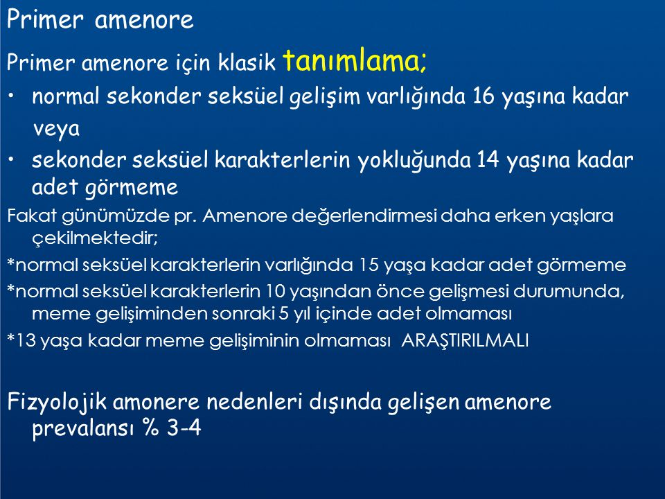 Primer amenore Primer amenore için klasik tanımlama; normal sekonder seksüel gelişim varlığında 16 yaşına kadar veya sekonder seksüel karakterlerin yo