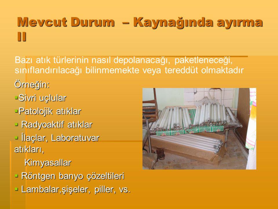 Mevcut Durum – Kaynağında Ayırma Sorunlar:  Aşırı miktarda tehlikeli atık oluşumu  Uygun paketleme kapları kullanılmazsa örneğin sivri uçluların kes