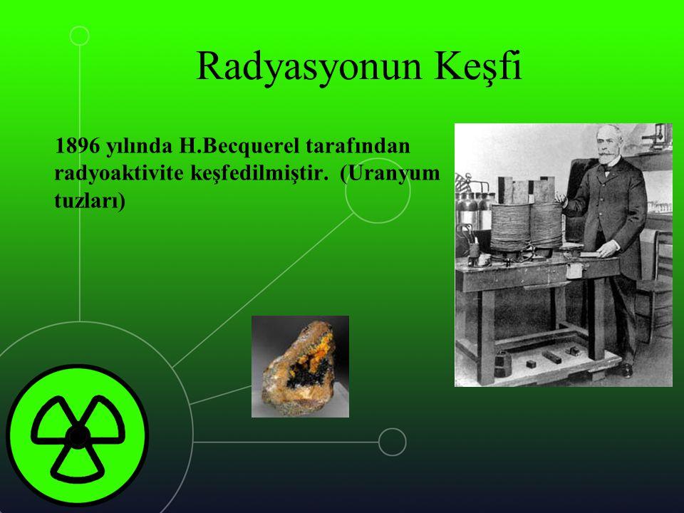 Radyasyonun Keşfi 1896 yılında H.Becquerel tarafından radyoaktivite keşfedilmiştir. (Uranyum tuzları)