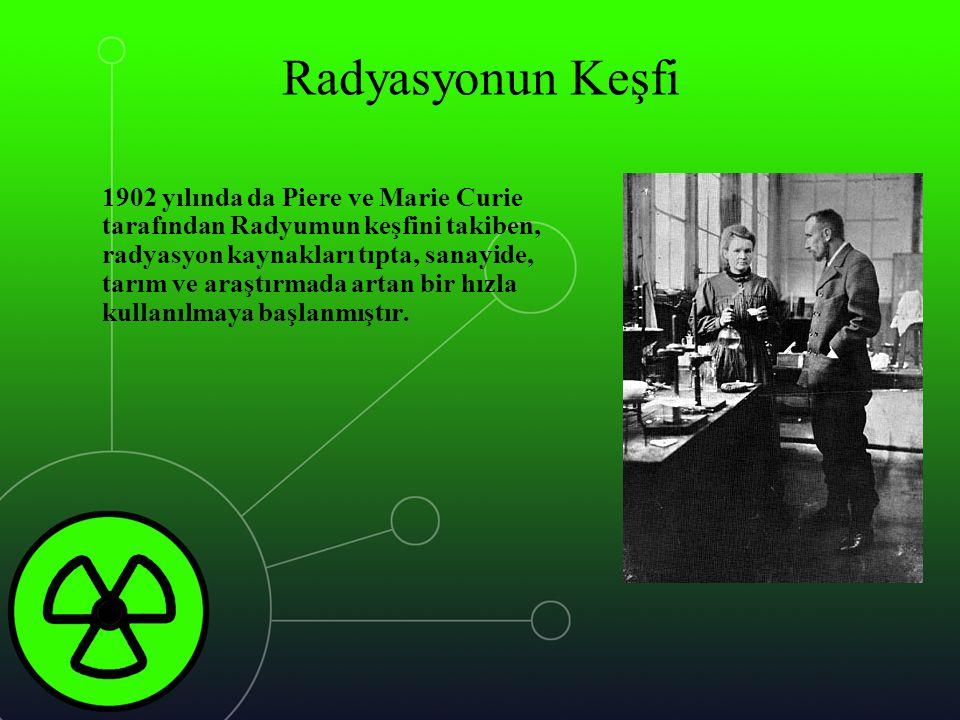 Radyasyonun Keşfi 1902 yılında da Piere ve Marie Curie tarafından Radyumun keşfini takiben, radyasyon kaynakları tıpta, sanayide, tarım ve araştırmada
