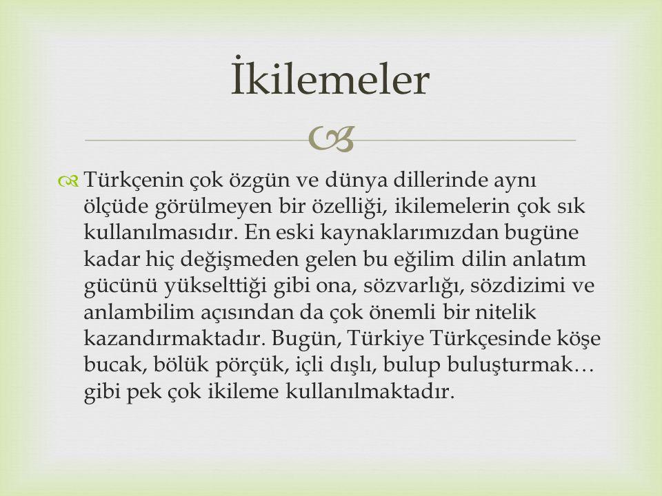   Türkçenin çok özgün ve dünya dillerinde aynı ölçüde görülmeyen bir özelliği, ikilemelerin çok sık kullanılmasıdır. En eski kaynaklarımızdan bugüne