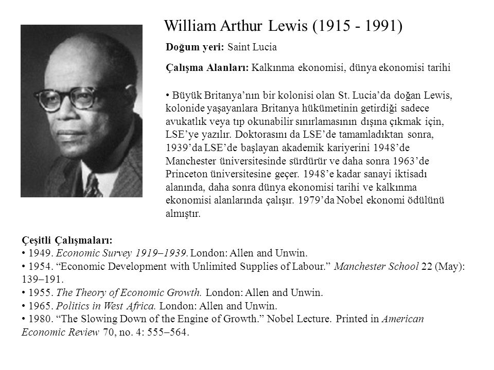 William Arthur Lewis (1915 - 1991) Çalışma Alanları: Kalkınma ekonomisi, dünya ekonomisi tarihi Çeşitli Çalışmaları: 1949. Economic Survey 1919–1939.