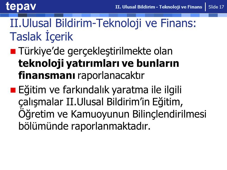 II.Ulusal Bildirim-Teknoloji ve Finans: Taslak İçerik Türkiye'de gerçekleştirilmekte olan teknoloji yatırımları ve bunların finansmanı raporlanacaktır Eğitim ve farkındalık yaratma ile ilgili çalışmalar II.Ulusal Bildirim'in Eğitim, Öğretim ve Kamuoyunun Bilinçlendirilmesi bölümünde raporlanmaktadır.